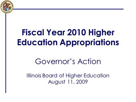 Fiscal Year 2010 Higher Education Appropriations Governors Action Illinois Board of Higher Education August 11, 2009.