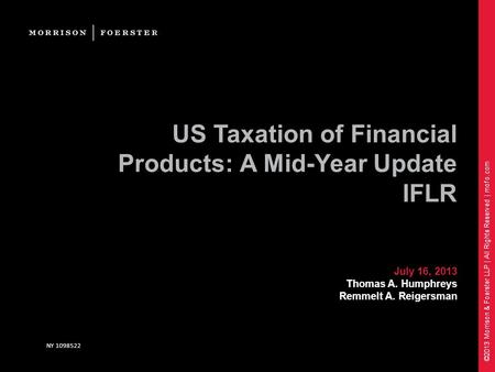 ©2013 Morrison & Foerster LLP | All Rights Reserved | mofo.com US Taxation of Financial Products: A Mid-Year Update IFLR July 16, 2013 Thomas A. Humphreys.
