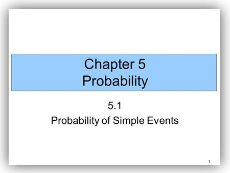 1 Chapter 5 Probability 5.1 Probability of Simple Events.