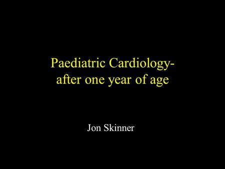 Paediatric Cardiology- after one year of age Jon Skinner.