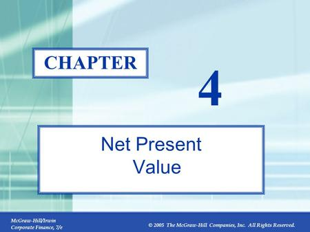 McGraw-Hill/Irwin Corporate Finance, 7/e © 2005 The McGraw-Hill Companies, Inc. All Rights Reserved. 4-0 CHAPTER 4 Net Present Value.