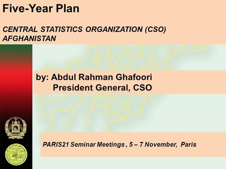 Five-Year Plan CENTRAL STATISTICS ORGANIZATION (CSO) AFGHANISTAN by: Abdul Rahman Ghafoori President General, CSO PARIS21 Seminar Meetings, 5 – 7 November,