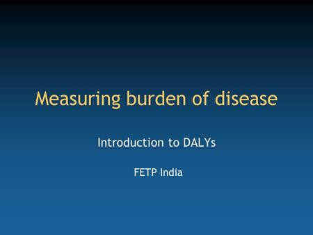 Measuring burden of disease Introduction to DALYs FETP India.