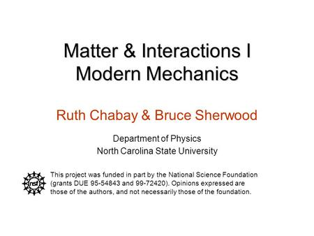 Matter & Interactions I Modern Mechanics Ruth Chabay & Bruce Sherwood Department of Physics North Carolina State University This project was funded in.