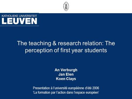 The teaching & research relation: The perception of first year students An Verburgh Jan Elen Koen Clays Presentation à luniversité européénne dété 2006.