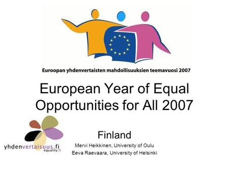 European Year of Equal Opportunities for All 2007 Finland Mervi Heikkinen, University of Oulu Eeva Raevaara, University of Helsinki.