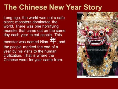 The Chinese New Year Story Long ago, the world was not a safe place; monsters dominated the world. There was one horrifying monster that came out on the.