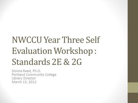 NWCCU Year Three Self Evaluation Workshop : Standards 2E & 2G Donna Reed, Ph.D. Portland Community College Library Director March 13, 2012.
