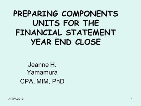 APIPA 20101 PREPARING COMPONENTS UNITS FOR THE FINANCIAL STATEMENT YEAR END CLOSE Jeanne H. Yamamura CPA, MIM, PhD.