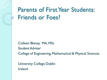 Parents of First Year Students: Friends or Foes? Colleen Blaney, MA, MSc Student Adviser College of Engineering, Mathematical & Physical Sciences University.