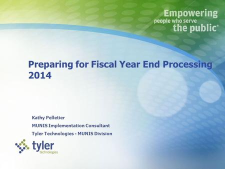 Preparing for Fiscal Year End Processing 2014 Kathy Pelletier MUNIS Implementation Consultant Tyler Technologies - MUNIS Division k (