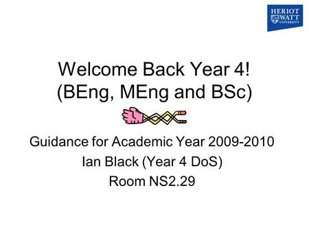 Welcome Back Year 4! (BEng, MEng and BSc) Guidance for Academic Year 2009-2010 Ian Black (Year 4 DoS) Room NS2.29.