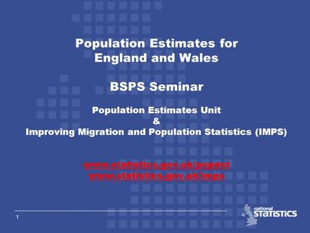 1 Population Estimates for England and Wales BSPS Seminar Population Estimates Unit & Improving Migration and Population Statistics (IMPS) www.statistics.gov.uk/popest.