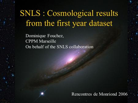 Rencontre de Monriond 2006 SNLS 1st year cosmological results SNLS : Cosmological results from the first year dataset Dominique Fouchez, CPPM Marseille.