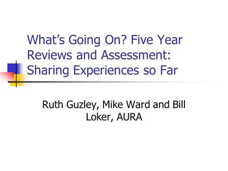 Whats Going On? Five Year Reviews and Assessment: Sharing Experiences so Far Ruth Guzley, Mike Ward and Bill Loker, AURA.