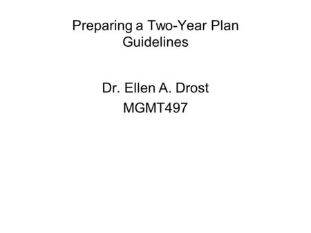 Preparing a Two-Year Plan Guidelines Dr. Ellen A. Drost MGMT497.