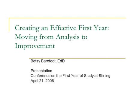 Creating an Effective First Year: Moving from Analysis to Improvement Betsy Barefoot, EdD Presentation Conference on the First Year of Study at Stirling.