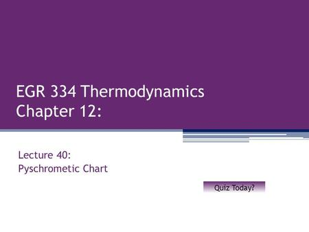 EGR 334 Thermodynamics Chapter 12: Lecture 40: Pyschrometic Chart Quiz Today?