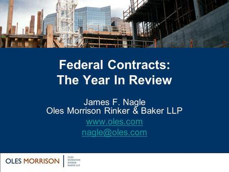 Federal Contracts: The Year In Review James F. Nagle Oles Morrison Rinker & Baker LLP