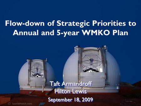 Flow-down of Strategic Priorities to Annual and 5-year WMKO Plan Taft Armandroff Hilton Lewis September 18, 2009 Taft Armandroff Hilton Lewis September.