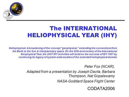 The INTERNATIONAL HELIOPHYSICAL YEAR (IHY) CODATA2006 Heliophysical: A broadening of the concept geophysical, extending the connections from the Earth.