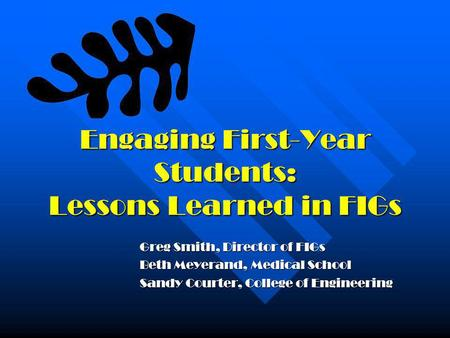 Engaging First-Year Students: Lessons Learned in FIGs Greg Smith, Director of FIGs Beth Meyerand, Medical School Sandy Courter, College of Engineering.