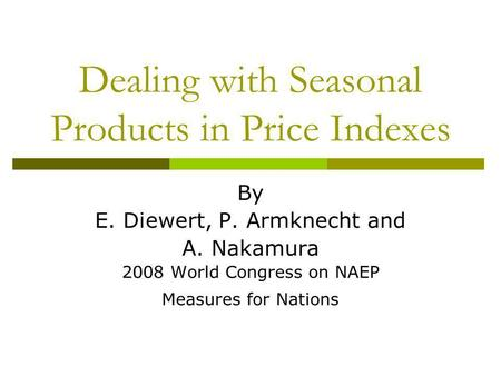 Dealing with Seasonal Products in Price Indexes By E. Diewert, P. Armknecht and A. Nakamura 2008 World Congress on NAEP Measures for Nations.