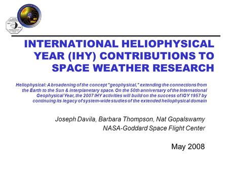 INTERNATIONAL HELIOPHYSICAL YEAR (IHY) CONTRIBUTIONS TO SPACE WEATHER RESEARCH May 2008 Heliophysical: A broadening of the concept geophysical, extending.