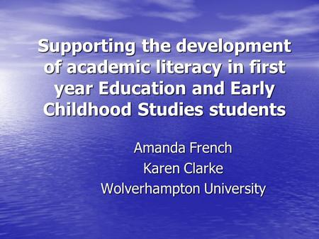 Supporting the development of academic literacy in first year Education and Early Childhood Studies students Amanda French Karen Clarke Wolverhampton University.