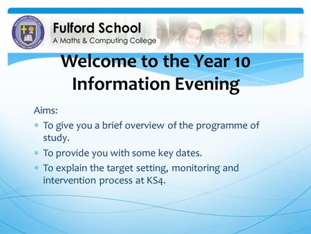Welcome to the Year 10 Information Evening Aims: To give you a brief overview of the programme of study. To provide you with some key dates. To explain.