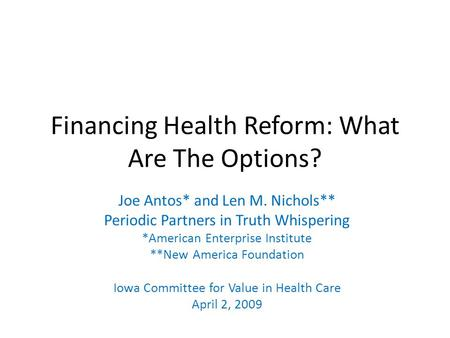 Financing Health Reform: What Are The Options? Joe Antos* and Len M. Nichols** Periodic Partners in Truth Whispering *American Enterprise Institute **New.