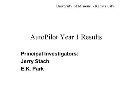 AutoPilot Year 1 Results Principal Investigators: Jerry Stach E.K. Park University of Missouri - Kansas City.