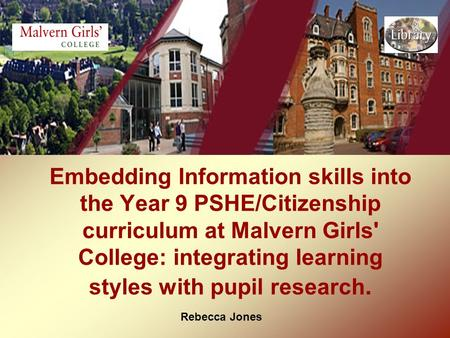 Rebecca Jones Embedding Information skills into the Year 9 PSHE/Citizenship curriculum at Malvern Girls' College: integrating learning styles with pupil.