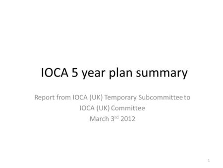 IOCA 5 year plan summary Report from IOCA (UK) Temporary Subcommittee to IOCA (UK) Committee March 3 rd 2012 1.