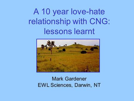 A 10 year love-hate relationship with CNG: lessons learnt Mark Gardener EWL Sciences, Darwin, NT.