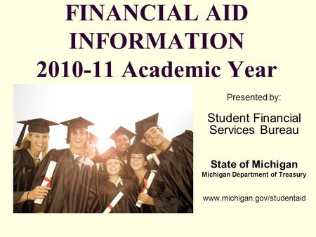 FINANCIAL AID INFORMATION 2010-11 Academic Year Presented by: Student Financial Services Bureau State of Michigan Michigan Department of Treasury www.michigan.gov/studentaid.