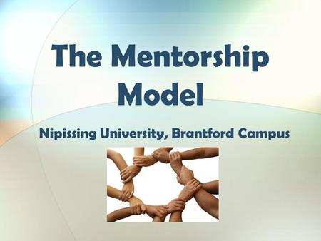 The Mentorship Model Nipissing University, Brantford Campus.