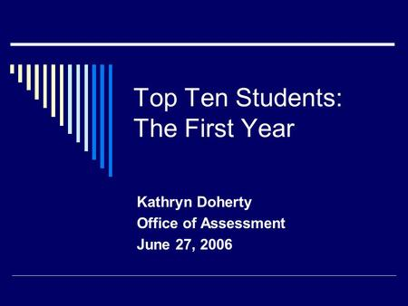 Top Ten Students: The First Year Kathryn Doherty Office of Assessment June 27, 2006.