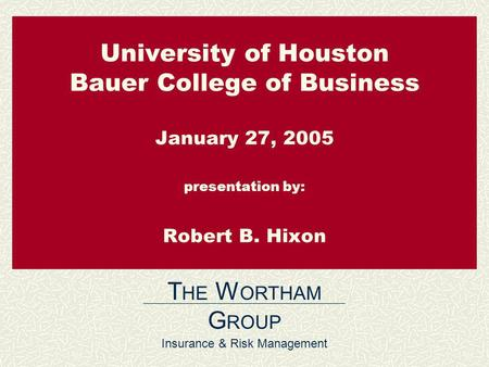 University of Houston Bauer College of Business January 27, 2005 presentation by: Robert B. Hixon T HE W ORTHAM G ROUP Insurance & Risk Management.
