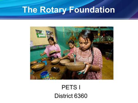 The Rotary Foundation PETS I District 6360. World UnderstandingWorld Understanding GoodwillGoodwill PeacePeace The Rotary Foundation Mission.