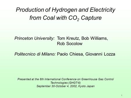 1 Production of Hydrogen and Electricity from Coal with CO 2 Capture Princeton University:Tom Kreutz, Bob Williams, Rob Socolow Politecnico di Milano:Paolo.