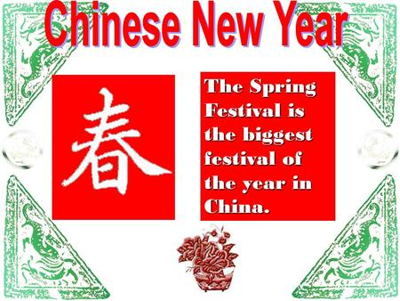 Chinese New Year The Spring Festival is the biggest festival of the year in China.