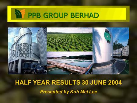 HALF YEAR RESULTS 30 JUNE 2004 Presented by Koh Mei Lee PPB GROUP BERHAD.