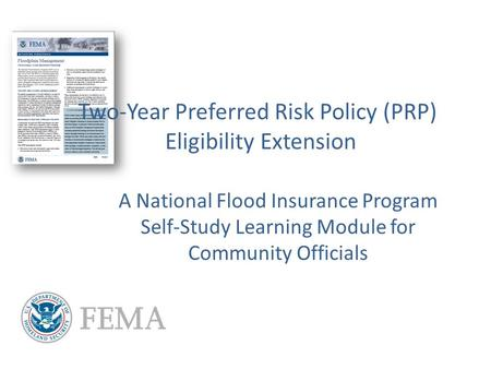 Two-Year Preferred Risk Policy (PRP) Eligibility Extension A National Flood Insurance Program Self-Study Learning Module for Community Officials.