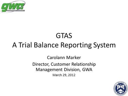 GTAS A Trial Balance Reporting System Carolann Marker Director, Customer Relationship Management Division, GWA March 29, 2012.