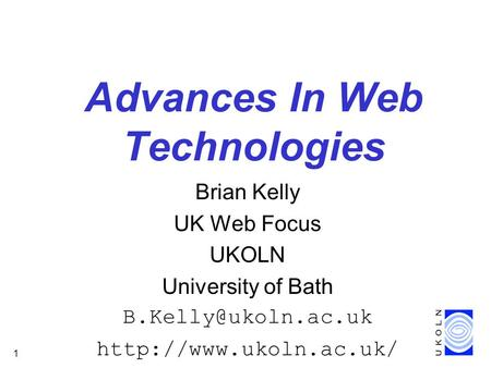 1 Advances In Web Technologies Brian Kelly UK Web Focus UKOLN University of Bath