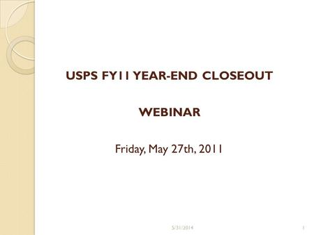 USPS FY11 YEAR-END CLOSEOUT WEBINAR Friday, May 27th, 2011 5/31/20141.