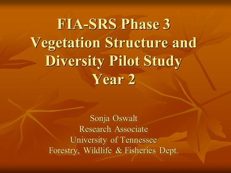 FIA-SRS Phase 3 Vegetation Structure and Diversity Pilot Study Year 2 Sonja Oswalt Research Associate University of Tennessee Forestry, Wildlife & Fisheries.