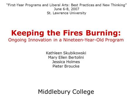 First-Year Programs and Liberal Arts: Best Practices and New Thinking June 6-8, 2007 St. Lawrence University Keeping the Fires Burning: Ongoing Innovation.