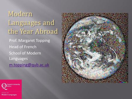 Modern Languages and the Year Abroad Prof. Margaret Topping Head of French School of Modern Languages